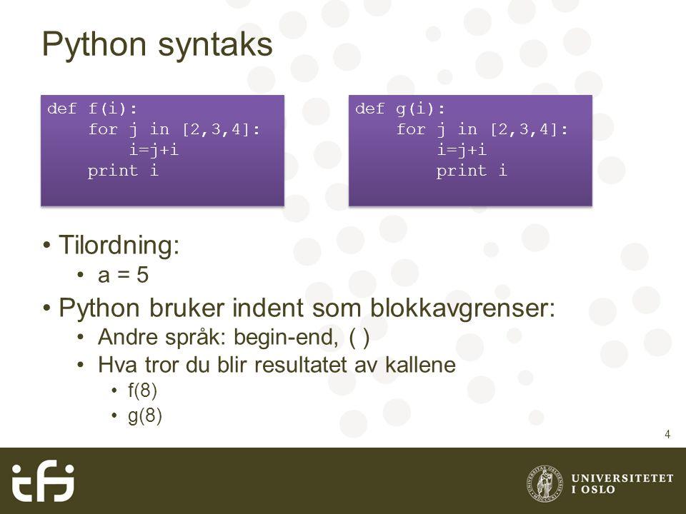 Python syntaks Tilordning: a = 5 Python bruker indent som blokkavgrenser: Andre språk: begin-end, ( ) Hva tror du blir resultatet av kallene f(8) g(8)