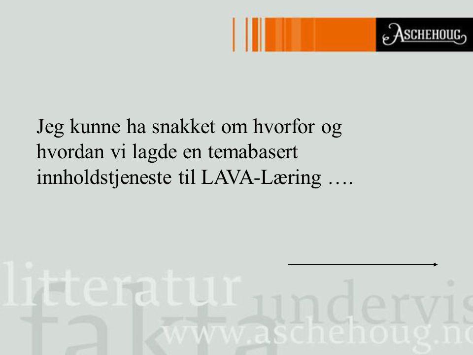 Jeg kunne ha snakket om hvorfor og hvordan vi lagde en temabasert innholdstjeneste til LAVA-Læring ….