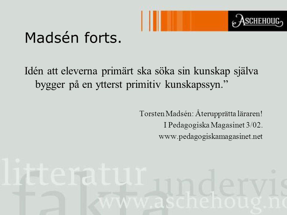 """Madsén forts. Idén att eleverna primärt ska söka sin kunskap själva bygger på en ytterst primitiv kunskapssyn."""" Torsten Madsén: Återupprätta läraren!"""