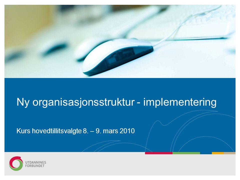 Ny organisasjonsstruktur - implementering Kurs hovedtillitsvalgte 8. – 9. mars 2010