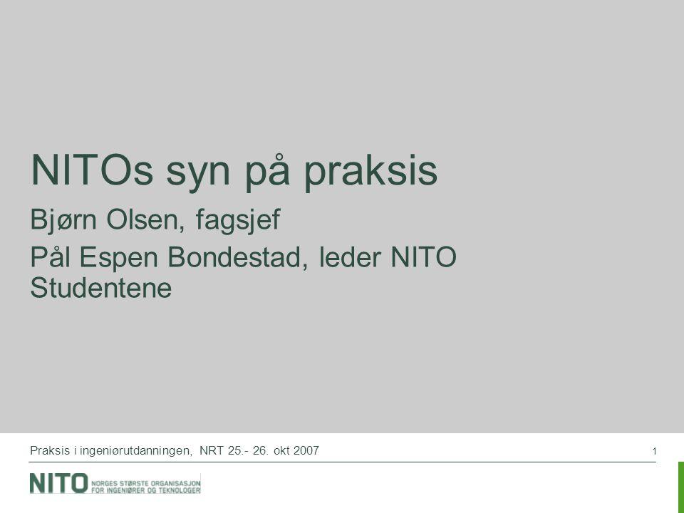 1 Praksis i ingeniørutdanningen, NRT 25.- 26. okt 2007 NITOs syn på praksis Bjørn Olsen, fagsjef Pål Espen Bondestad, leder NITO Studentene