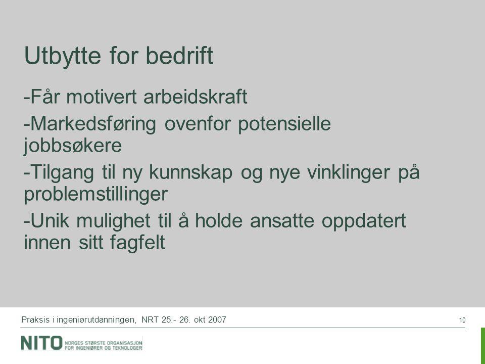 10 Praksis i ingeniørutdanningen, NRT 25.- 26. okt 2007 Utbytte for bedrift -Får motivert arbeidskraft -Markedsføring ovenfor potensielle jobbsøkere -