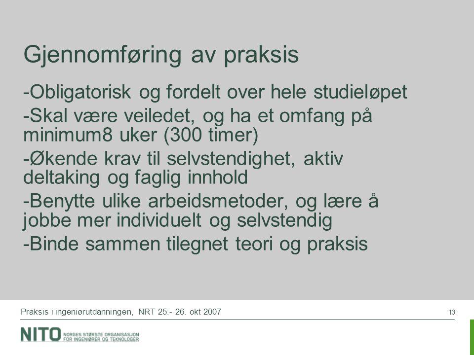13 Praksis i ingeniørutdanningen, NRT 25.- 26. okt 2007 Gjennomføring av praksis -Obligatorisk og fordelt over hele studieløpet -Skal være veiledet, o
