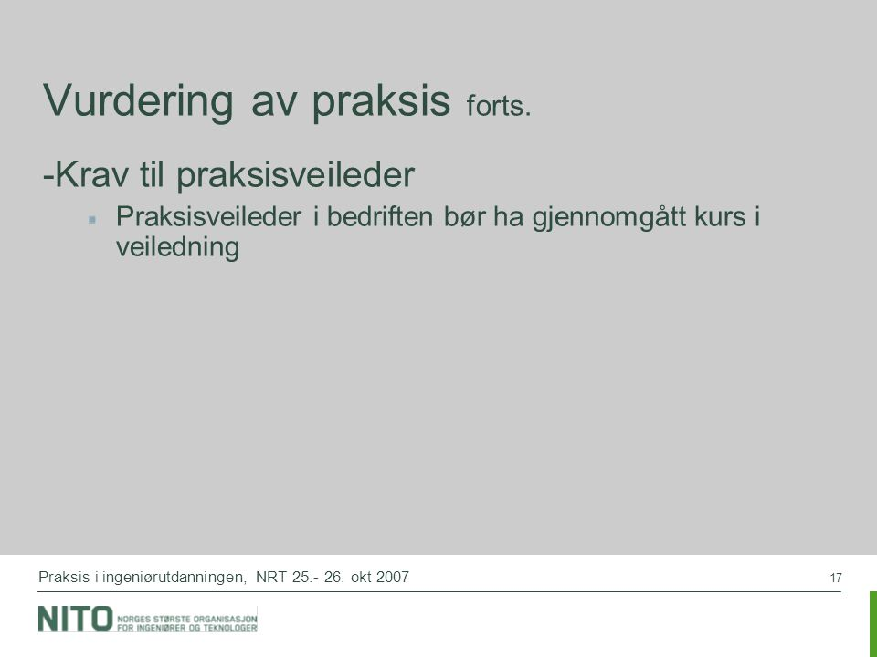 17 Praksis i ingeniørutdanningen, NRT 25.- 26. okt 2007 Vurdering av praksis forts. -Krav til praksisveileder Praksisveileder i bedriften bør ha gjenn