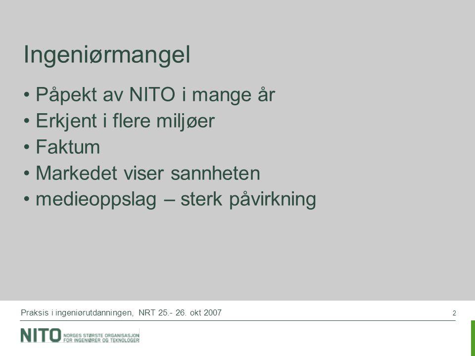 2 Praksis i ingeniørutdanningen, NRT 25.- 26. okt 2007 Ingeniørmangel Påpekt av NITO i mange år Erkjent i flere miljøer Faktum Markedet viser sannhete