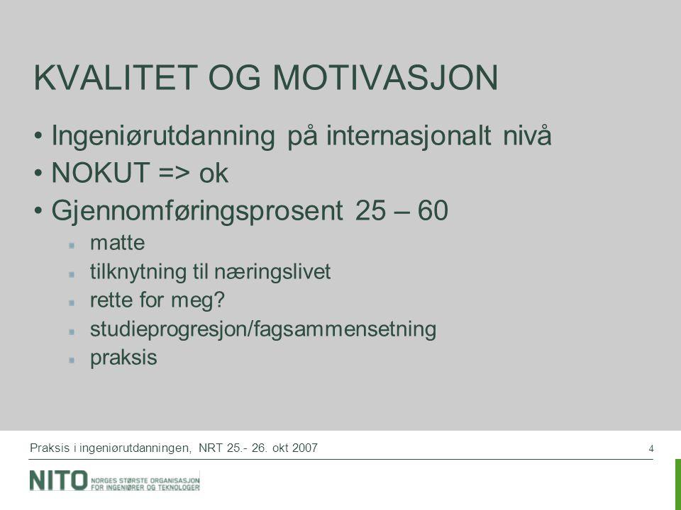 4 Praksis i ingeniørutdanningen, NRT 25.- 26. okt 2007 KVALITET OG MOTIVASJON Ingeniørutdanning på internasjonalt nivå NOKUT => ok Gjennomføringsprose
