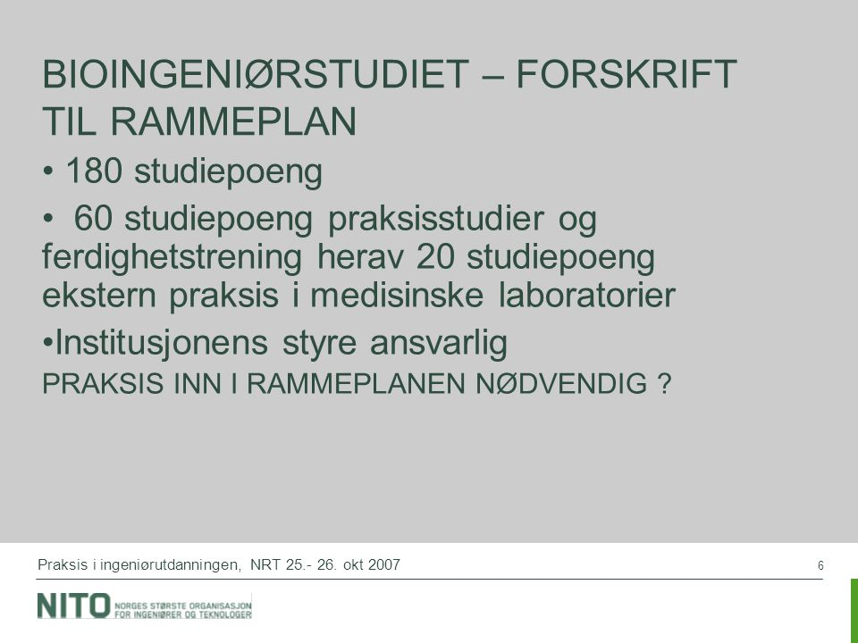 6 Praksis i ingeniørutdanningen, NRT 25.- 26. okt 2007 BIOINGENIØRSTUDIET – FORSKRIFT TIL RAMMEPLAN 180 studiepoeng 60 studiepoeng praksisstudier og f