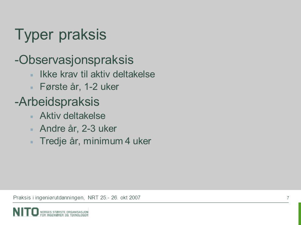 7 Praksis i ingeniørutdanningen, NRT 25.- 26. okt 2007 Typer praksis -Observasjonspraksis Ikke krav til aktiv deltakelse Første år, 1-2 uker -Arbeidsp