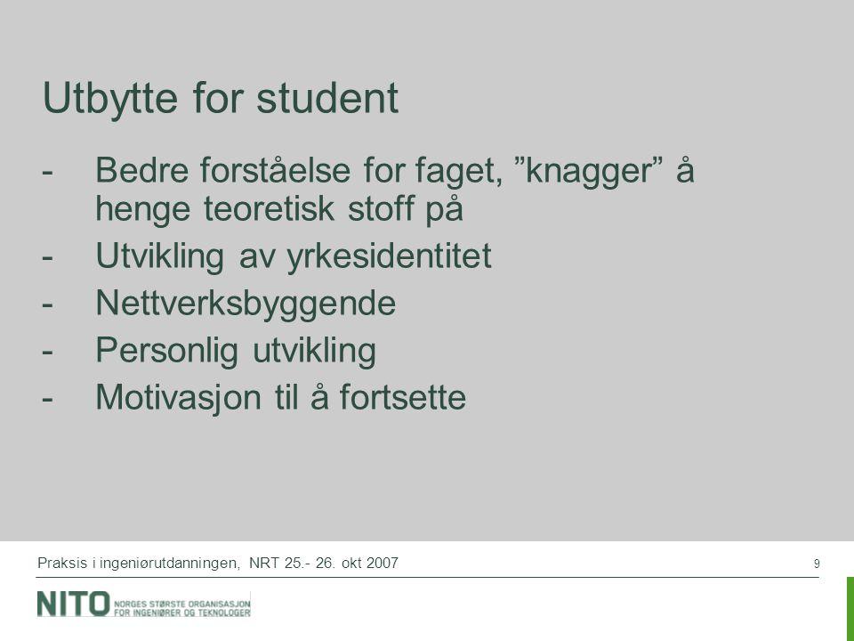 """9 Praksis i ingeniørutdanningen, NRT 25.- 26. okt 2007 Utbytte for student -Bedre forståelse for faget, """"knagger"""" å henge teoretisk stoff på -Utviklin"""