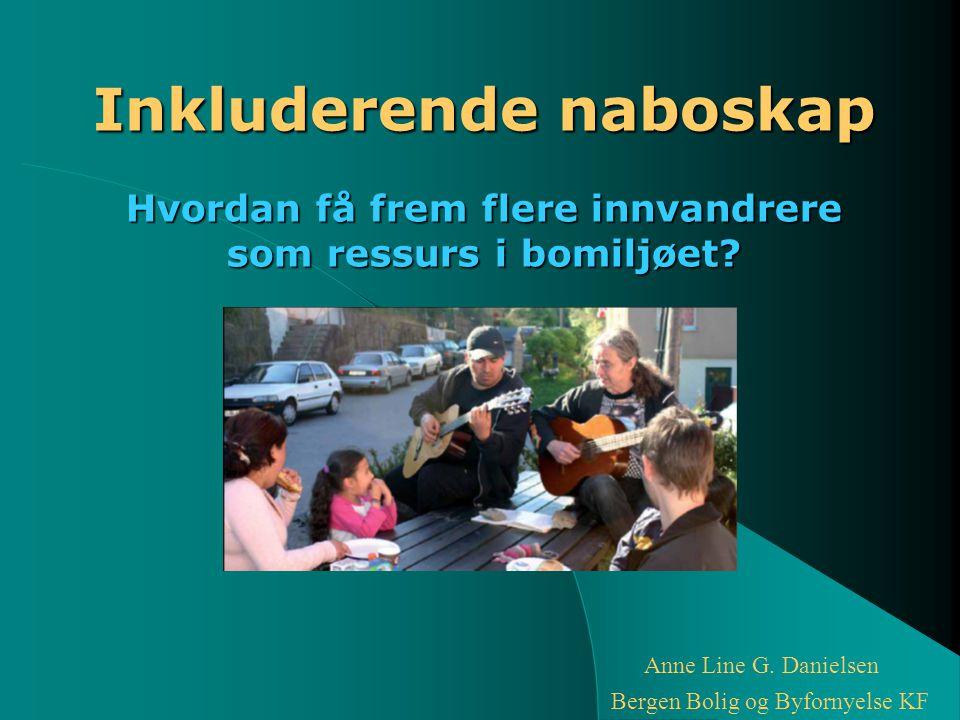 Inkluderende naboskap Hvordan få frem flere innvandrere som ressurs i bomiljøet? Anne Line G. Danielsen Bergen Bolig og Byfornyelse KF