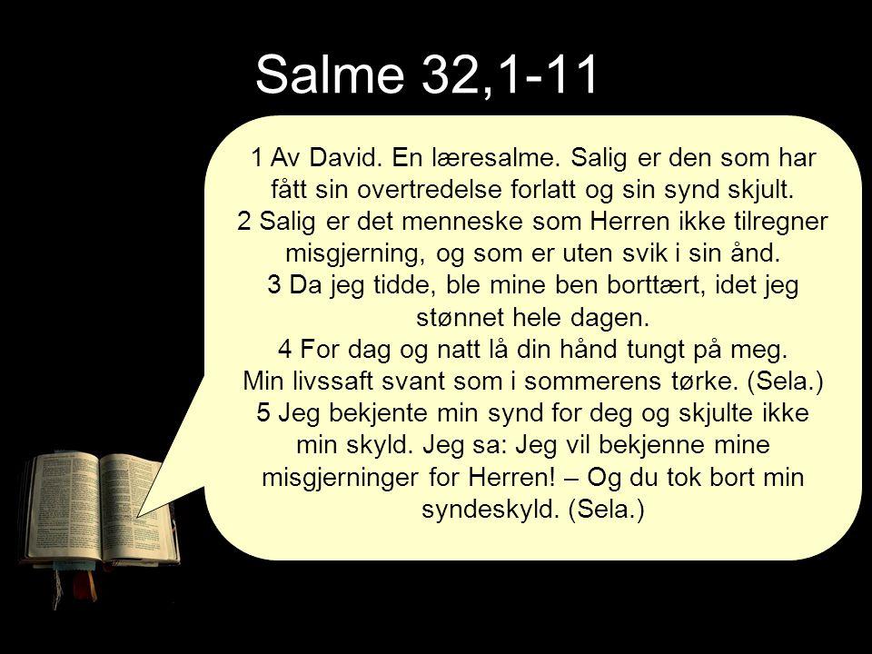 Salme 32,1-11 1 Av David. En læresalme. Salig er den som har fått sin overtredelse forlatt og sin synd skjult. 2 Salig er det menneske som Herren ikke