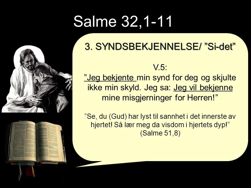 """Salme 32,1-11 3. SYNDSBEKJENNELSE/ """"Si-det"""" V.5: """"Jeg bekjente min synd for deg og skjulte ikke min skyld. Jeg sa: Jeg vil bekjenne mine misgjerninger"""