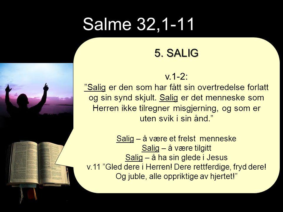 """Salme 32,1-11 5. SALIG v.1-2: """"Salig er den som har fått sin overtredelse forlatt og sin synd skjult. Salig er det menneske som Herren ikke tilregner"""