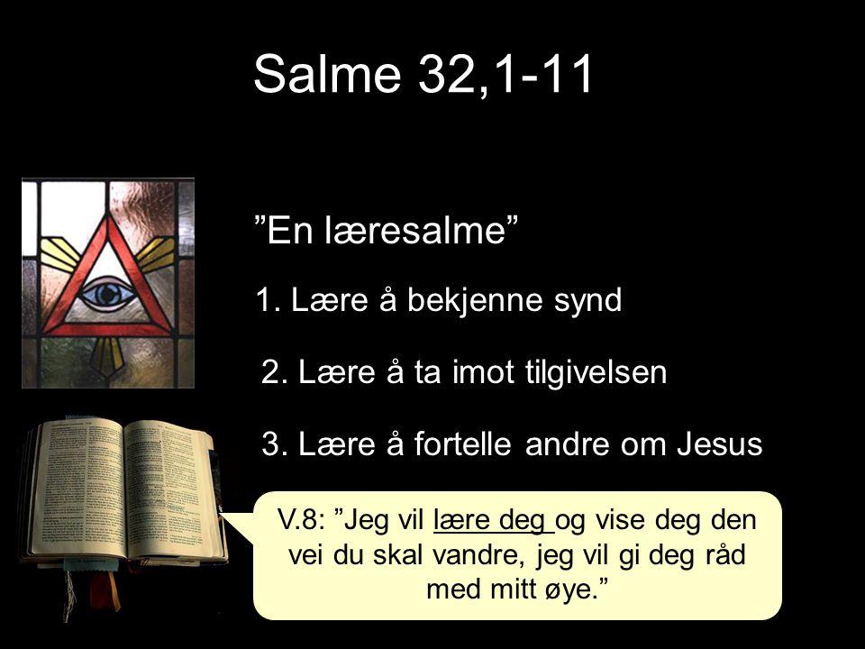 """Salme 32,1-11 """"En læresalme"""" 1. Lære å bekjenne synd 2. Lære å ta imot tilgivelsen 3. Lære å fortelle andre om Jesus V.8: """"Jeg vil lære deg og vise de"""
