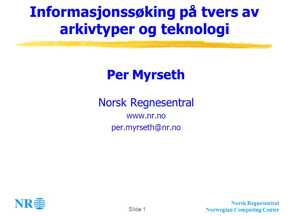 Norsk Regnesentral Norwegian Computing Center Slide 1 Informasjonssøking på tvers av arkivtyper og teknologi Per Myrseth Norsk Regnesentral www.nr.no per.myrseth@nr.no