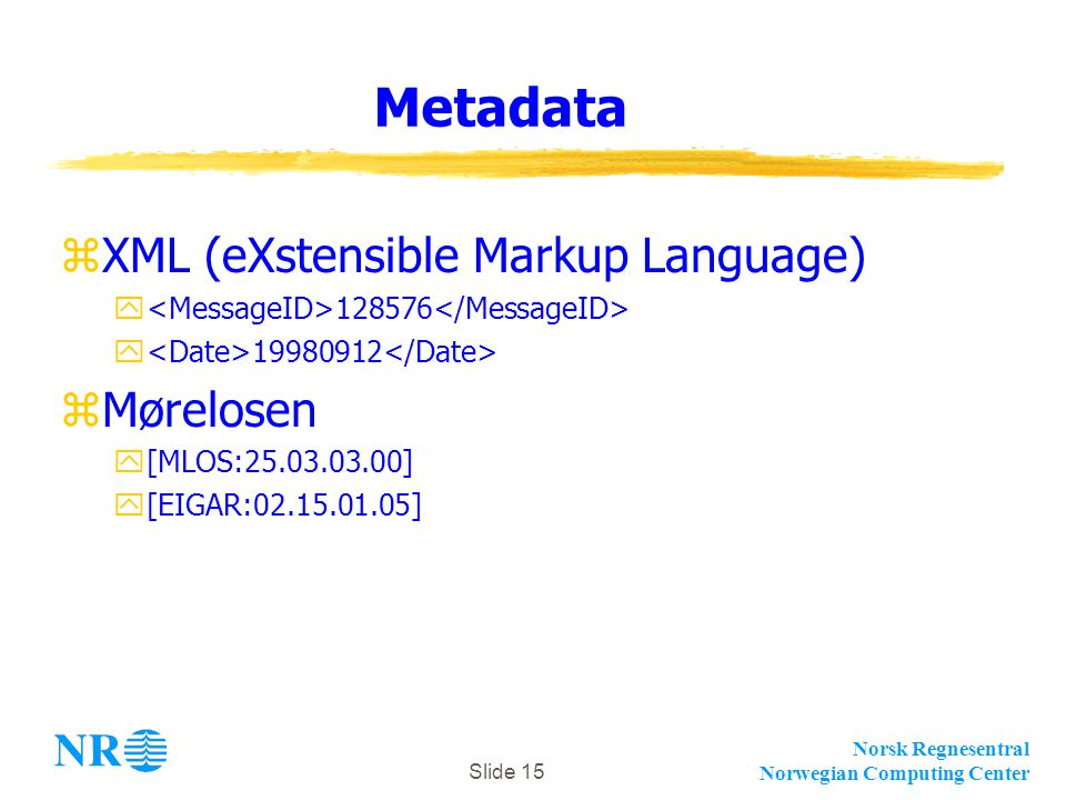 Norsk Regnesentral Norwegian Computing Center Slide 15 Metadata zXML (eXstensible Markup Language) y 128576 y 19980912 zMørelosen y[MLOS:25.03.03.00]