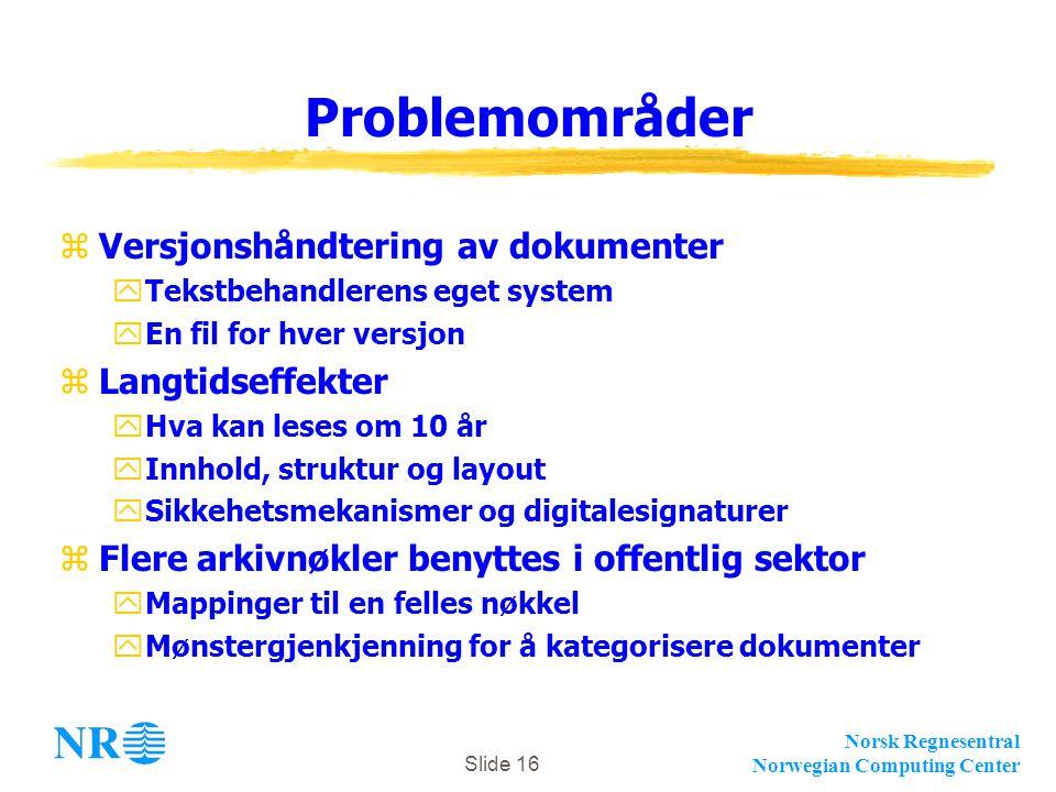Norsk Regnesentral Norwegian Computing Center Slide 16 Problemområder zVersjonshåndtering av dokumenter yTekstbehandlerens eget system yEn fil for hver versjon zLangtidseffekter yHva kan leses om 10 år yInnhold, struktur og layout ySikkehetsmekanismer og digitalesignaturer zFlere arkivnøkler benyttes i offentlig sektor yMappinger til en felles nøkkel yMønstergjenkjenning for å kategorisere dokumenter