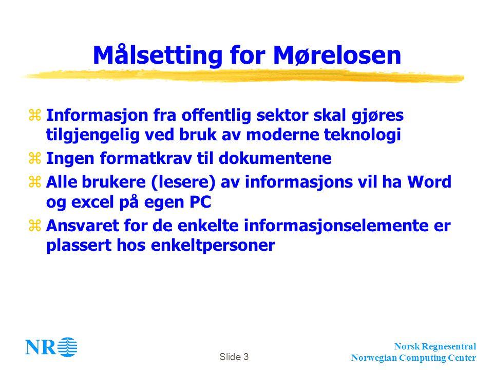 Norsk Regnesentral Norwegian Computing Center Slide 3 Målsetting for Mørelosen zInformasjon fra offentlig sektor skal gjøres tilgjengelig ved bruk av moderne teknologi zIngen formatkrav til dokumentene zAlle brukere (lesere) av informasjons vil ha Word og excel på egen PC zAnsvaret for de enkelte informasjonselemente er plassert hos enkeltpersoner