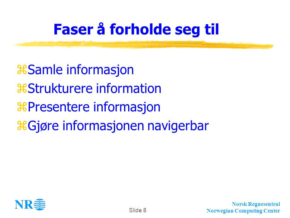 Norsk Regnesentral Norwegian Computing Center Slide 8 Faser å forholde seg til zSamle informasjon zStrukturere information zPresentere informasjon zGjøre informasjonen navigerbar