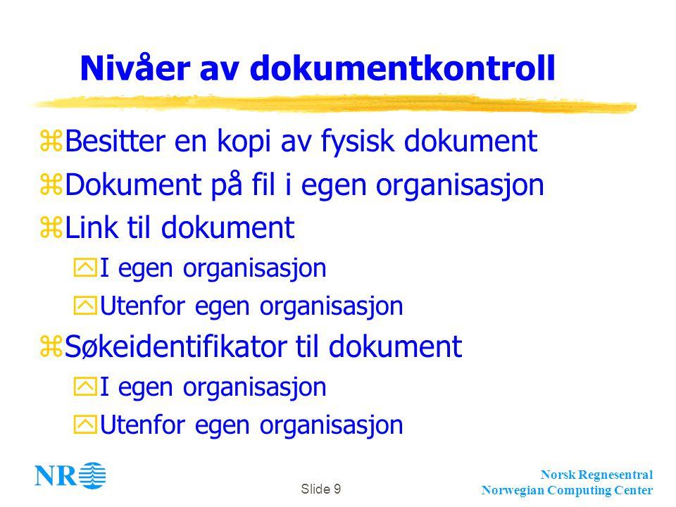 Norsk Regnesentral Norwegian Computing Center Slide 9 Nivåer av dokumentkontroll zBesitter en kopi av fysisk dokument zDokument på fil i egen organisasjon zLink til dokument yI egen organisasjon yUtenfor egen organisasjon zSøkeidentifikator til dokument yI egen organisasjon yUtenfor egen organisasjon