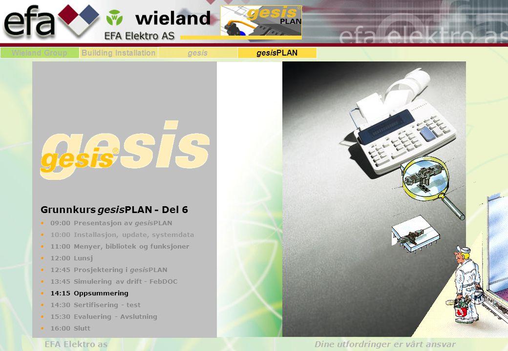 Wieland GroupBuilding Installationgesis gesisPLAN EFA Elektro as Dine utfordringer er vårt ansvar Grunnkurs gesisPLAN - Del 6 09:00 Presentasjon av gesisPLAN 10:00 Installasjon, update, systemdata 11:00 Menyer, bibliotek og funksjoner 12:00 Lunsj 12:45 Prosjektering i gesisPLAN 13:45 Simulering av drift - FebDOC 14:15 Oppsummering 14:30 Sertifisering - test 15:30 Evaluering - Avslutning 16:00 Slutt