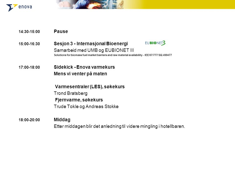 14:30-15:00 Pause 15:00-16:30 Sesjon 3 - Internasjonal Bioenergi Samarbeid med UMB og EUBIONET III Solutions for biomass fuel market barriers and raw material availability - IEE/07/777/SI2.499477 17:00-18:00 Sidekick - Enova varmekurs Mens vi venter på maten Varmesentraler (LES), søkekurs Trond Bratsberg Fjernvarme, søkekurs Trude Tokle og Andreas Stokke 18:00-20:00 Middag Etter middagen blir det anledning til videre mingling i hotellbaren.