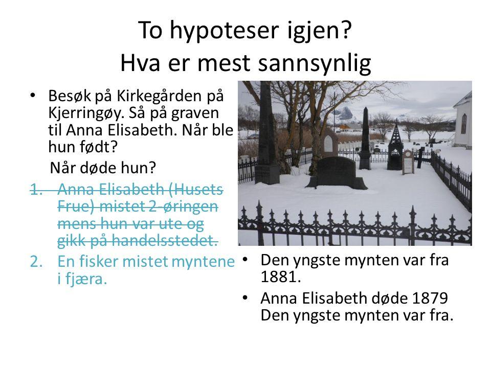 To hypoteser igjen? Hva er mest sannsynlig Besøk på Kirkegården på Kjerringøy. Så på graven til Anna Elisabeth. Når ble hun født? Når døde hun? 1.Anna