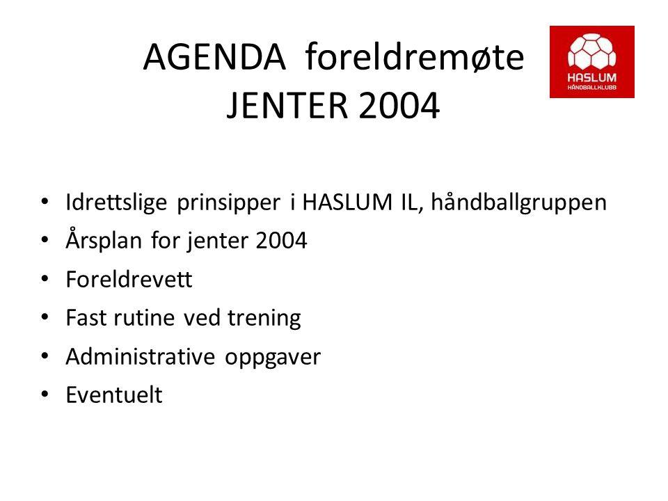 AGENDA foreldremøte JENTER 2004 Idrettslige prinsipper i HASLUM IL, håndballgruppen Årsplan for jenter 2004 Foreldrevett Fast rutine ved trening Admin