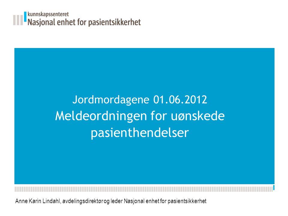Jordmordagene 01.06.2012 Meldeordningen for uønskede pasienthendelser Anne Karin Lindahl, avdelingsdirektør og leder Nasjonal enhet for pasientsikkerhet