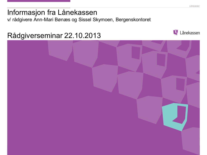 Lånekassen Informasjon fra Lånekassen v/ rådgivere Ann-Mari Bønæs og Sissel Skymoen, Bergenskontoret Rådgiverseminar 22.10.2013