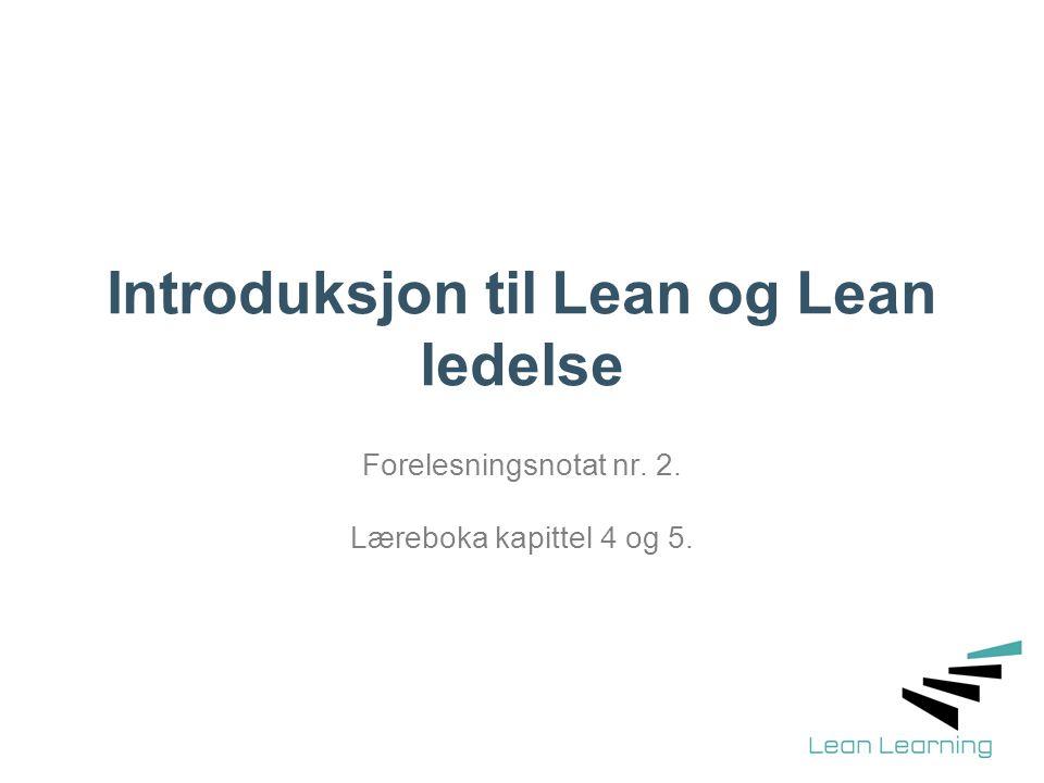 Introduksjon til Lean og Lean ledelse Forelesningsnotat nr. 2. Læreboka kapittel 4 og 5.