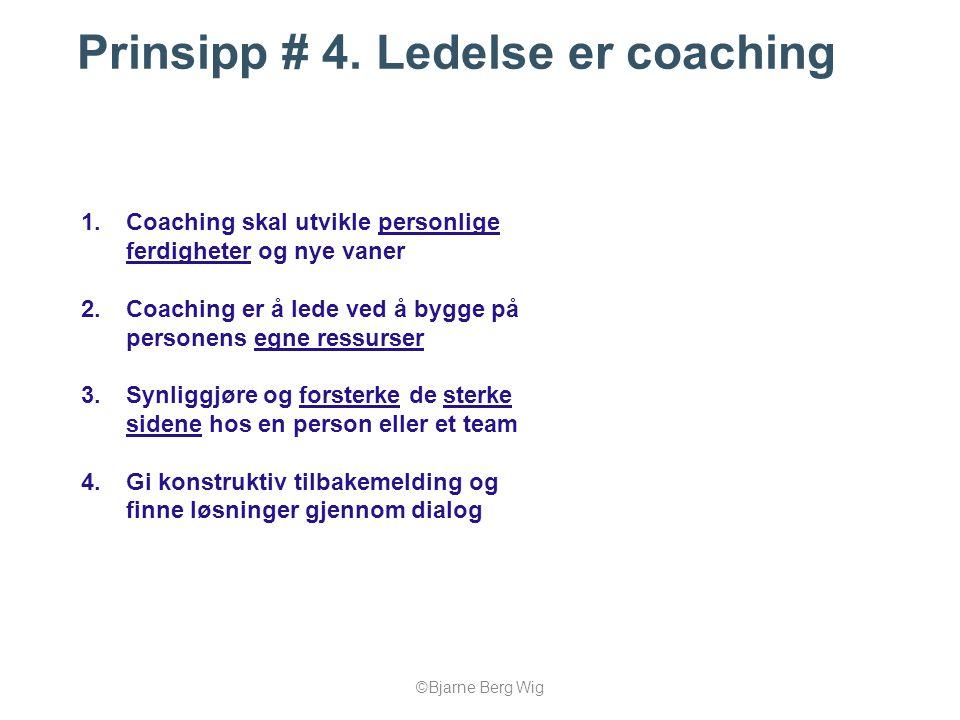 ©Bjarne Berg Wig Prinsipp # 4. Ledelse er coaching 1.Coaching skal utvikle personlige ferdigheter og nye vaner 2.Coaching er å lede ved å bygge på per
