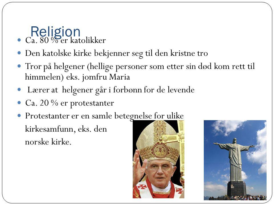 Religion Ca. 80 % er katolikker Den katolske kirke bekjenner seg til den kristne tro Tror på helgener (hellige personer som etter sin død kom rett til