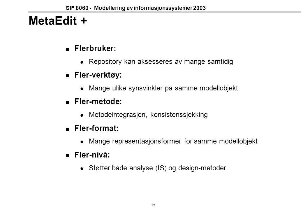 19 SIF 8060 - Modellering av informasjonssystemer 2003 MetaEdit + Flerbruker: Repository kan aksesseres av mange samtidig Fler-verktøy: Mange ulike synsvinkler på samme modellobjekt Fler-metode: Metodeintegrasjon, konsistenssjekking Fler-format: Mange representasjonsformer for samme modellobjekt Fler-nivå: Støtter både analyse (IS) og design-metoder