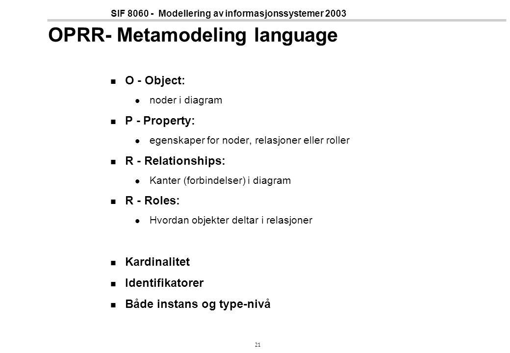 21 SIF 8060 - Modellering av informasjonssystemer 2003 OPRR- Metamodeling language O - Object: noder i diagram P - Property: egenskaper for noder, relasjoner eller roller R - Relationships: Kanter (forbindelser) i diagram R - Roles: Hvordan objekter deltar i relasjoner Kardinalitet Identifikatorer Både instans og type-nivå