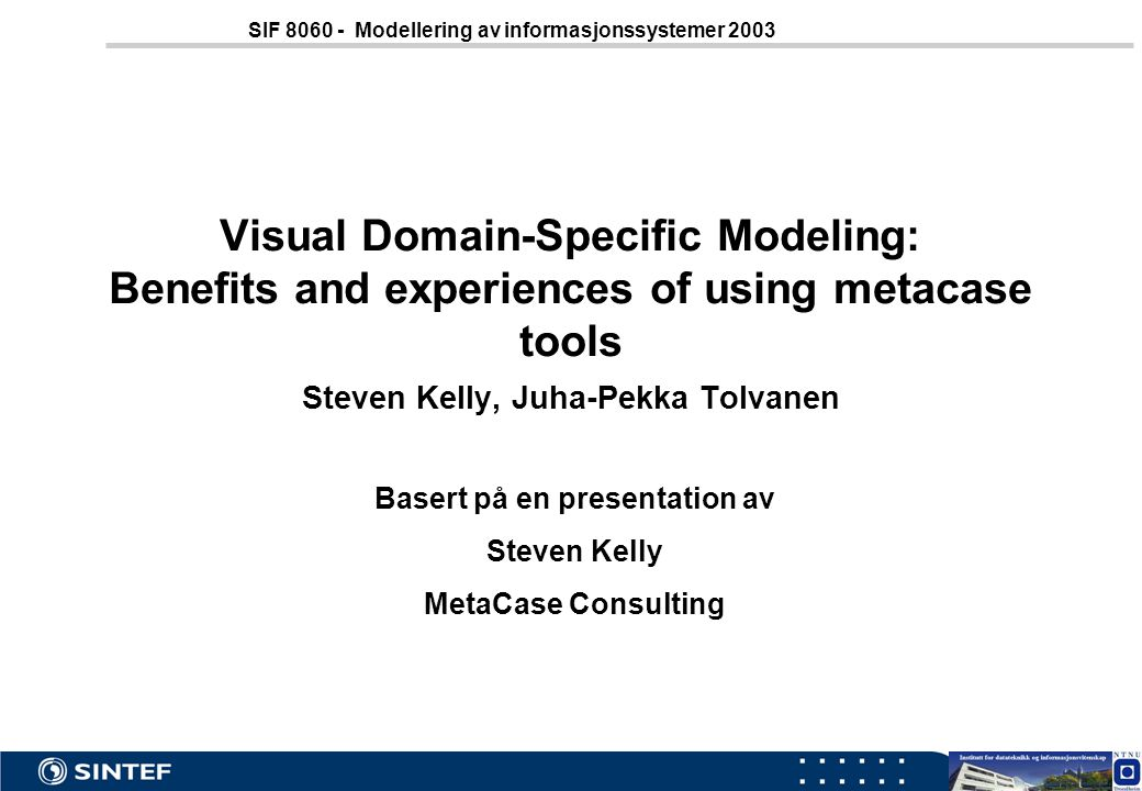 Meta.ppt28 SIF 8060 - Modellering av informasjonssystemer 2003 Visual Domain-Specific Modeling: Benefits and experiences of using metacase tools Steve