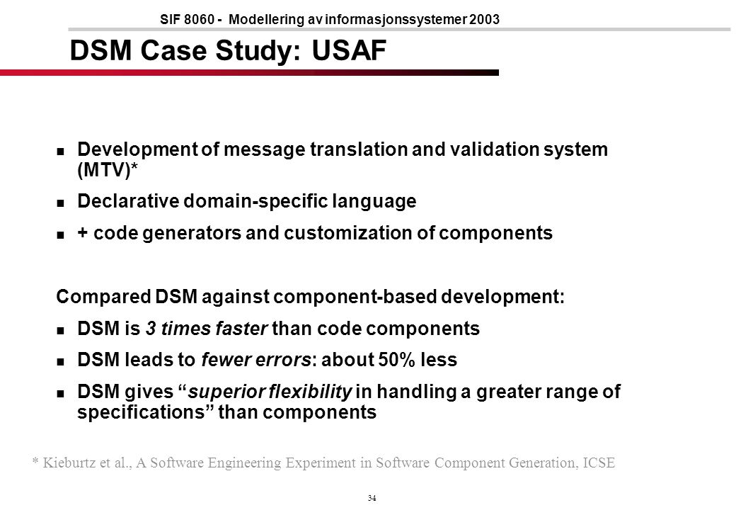 34 SIF 8060 - Modellering av informasjonssystemer 2003 DSM Case Study: USAF Development of message translation and validation system (MTV)* Declarative domain-specific language + code generators and customization of components Compared DSM against component-based development: DSM is 3 times faster than code components DSM leads to fewer errors: about 50% less DSM gives superior flexibility in handling a greater range of specifications than components * Kieburtz et al., A Software Engineering Experiment in Software Component Generation, ICSE