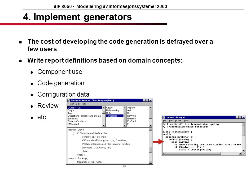 43 SIF 8060 - Modellering av informasjonssystemer 2003 4. Implement generators The cost of developing the code generation is defrayed over a few users