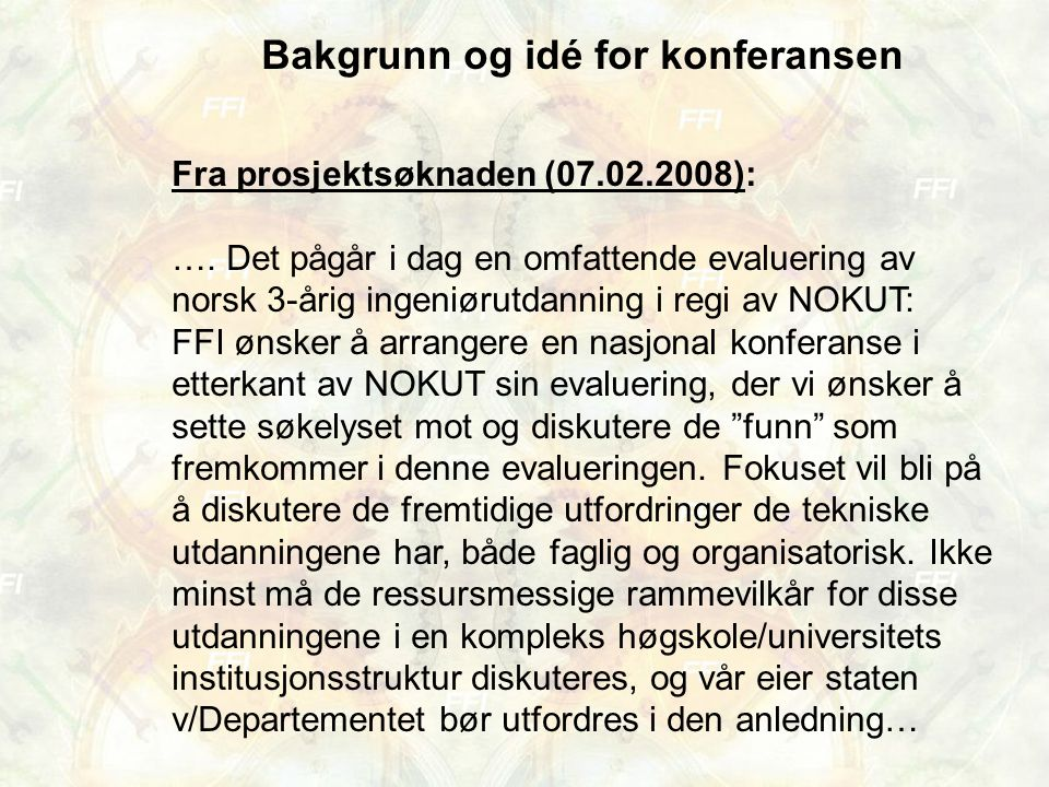 Bakgrunn og idé for konferansen Fra prosjektsøknaden (07.02.2008): …. Det pågår i dag en omfattende evaluering av norsk 3-årig ingeniørutdanning i reg