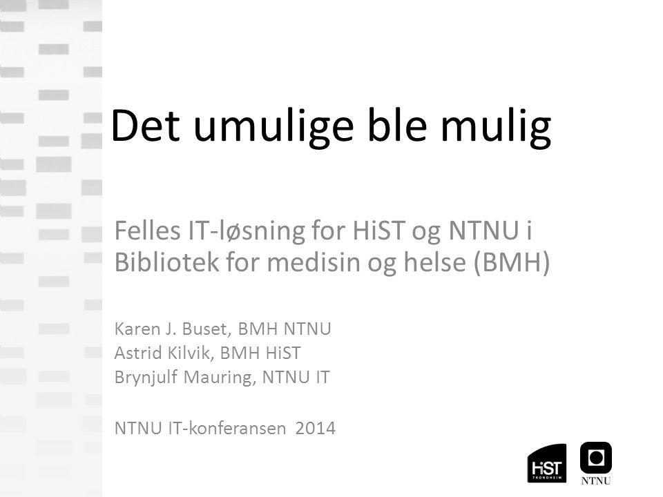 Det umulige ble mulig Felles IT-løsning for HiST og NTNU i Bibliotek for medisin og helse (BMH) Karen J.