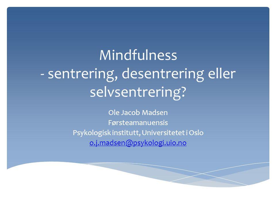 Mindfulness - sentrering, desentrering eller selvsentrering? Ole Jacob Madsen Førsteamanuensis Psykologisk institutt, Universitetet i Oslo o.j.madsen@