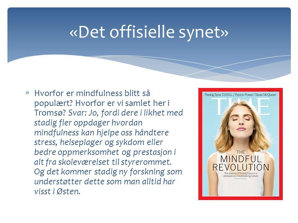 «Det offisielle synet»  Hvorfor er mindfulness blitt så populært? Hvorfor er vi samlet her i Tromsø? Svar: Jo, fordi dere i likhet med stadig fler op