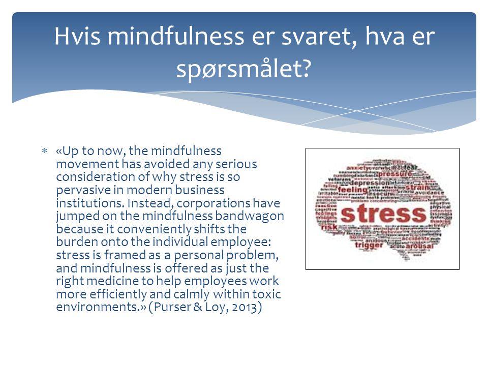 Hvis mindfulness er svaret, hva er spørsmålet?  «Up to now, the mindfulness movement has avoided any serious consideration of why stress is so pervas