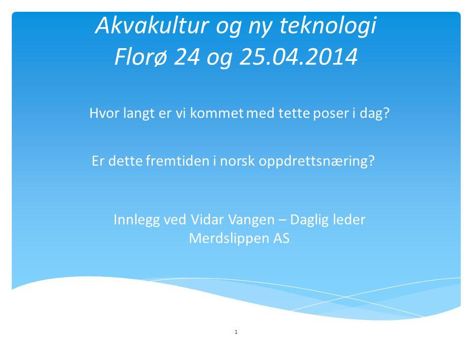 Akvakultur og ny teknologi Florø 24 og 25.04.2014 Er dette fremtiden i norsk oppdrettsnæring? 1 Hvor langt er vi kommet med tette poser i dag? Innlegg