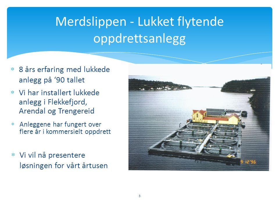  8 års erfaring med lukkede anlegg på '90 tallet 3 Merdslippen - Lukket flytende oppdrettsanlegg  Vi har installert lukkede anlegg i Flekkefjord, Ar