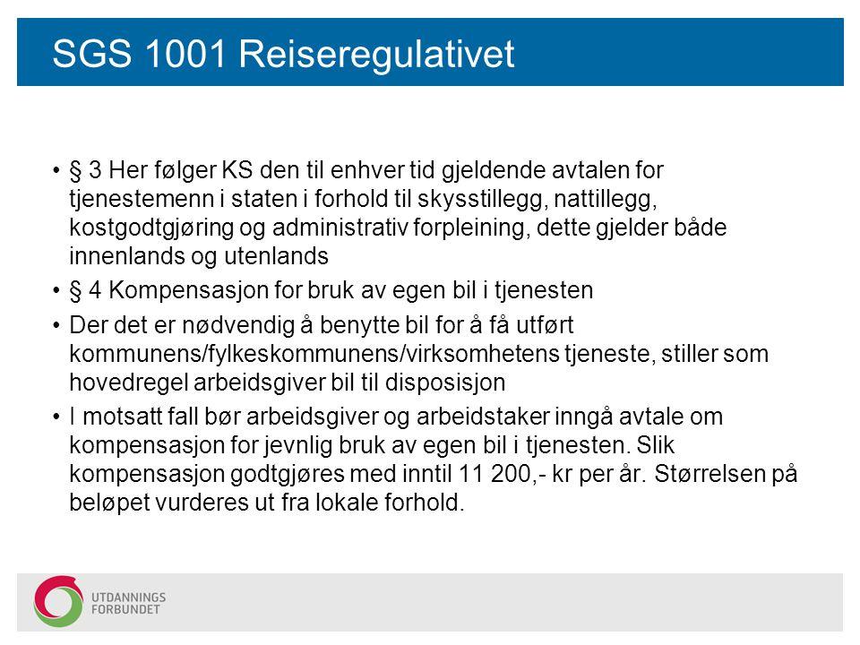 SGS 1001 Reiseregulativet § 3 Her følger KS den til enhver tid gjeldende avtalen for tjenestemenn i staten i forhold til skysstillegg, nattillegg, kostgodtgjøring og administrativ forpleining, dette gjelder både innenlands og utenlands § 4 Kompensasjon for bruk av egen bil i tjenesten Der det er nødvendig å benytte bil for å få utført kommunens/fylkeskommunens/virksomhetens tjeneste, stiller som hovedregel arbeidsgiver bil til disposisjon I motsatt fall bør arbeidsgiver og arbeidstaker inngå avtale om kompensasjon for jevnlig bruk av egen bil i tjenesten.
