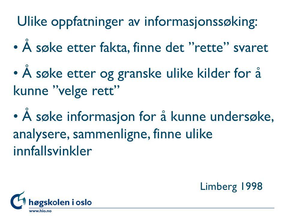 Ulike oppfatninger av informasjonssøking: Å søke etter fakta, finne det rette svaret Å søke etter og granske ulike kilder for å kunne velge rett Å søke informasjon for å kunne undersøke, analysere, sammenligne, finne ulike innfallsvinkler Limberg 1998