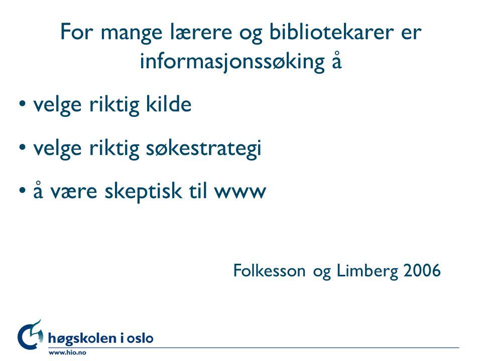 For mange lærere og bibliotekarer er informasjonssøking å velge riktig kilde velge riktig søkestrategi å være skeptisk til www Folkesson og Limberg 2006