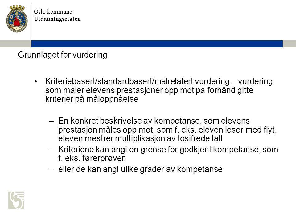 Oslo kommune Utdanningsetaten Grunnlaget for vurdering Kriteriebasert/standardbasert/målrelatert vurdering – vurdering som måler elevens prestasjoner opp mot på forhånd gitte kriterier på måloppnåelse –En konkret beskrivelse av kompetanse, som elevens prestasjon måles opp mot, som f.