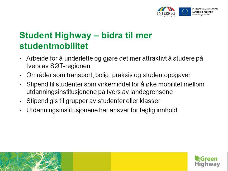 EUROPEISKA UNIONEN Europeiska regionala utvecklingsfonden Student Highway – bidra til mer studentmobilitet Arbeide for å underlette og gjøre det mer attraktivt å studere på tvers av SØT-regionen Områder som transport, bolig, praksis og studentoppgaver Stipend til studenter som virkemiddel for å øke mobilitet mellom utdanningsinstitusjonene på tvers av landegrensene Stipend gis til grupper av studenter eller klasser Utdanningsinstitusjonene har ansvar for faglig innhold